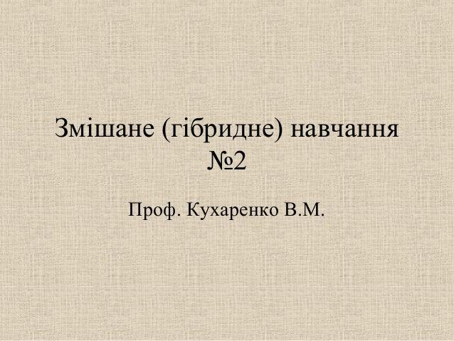 Змішане (гібридне) навчання №2 Проф. Кухаренко В.М.