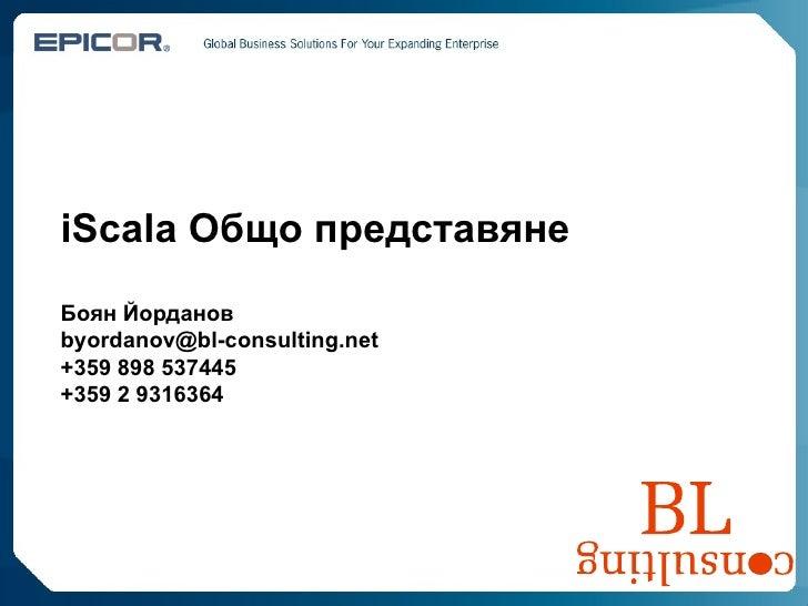 iScala  Общо представяне Боян Йорданов [email_address] +359 898 537445 +359 2 9316364