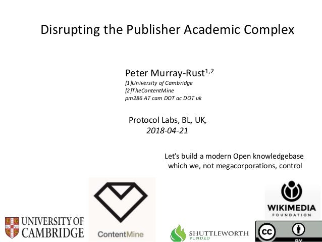 Protocol Labs, BL, UK, 2018-04-21 Disrupting the Publisher Academic Complex Peter Murray-Rust1,2 [1]University of Cambridg...