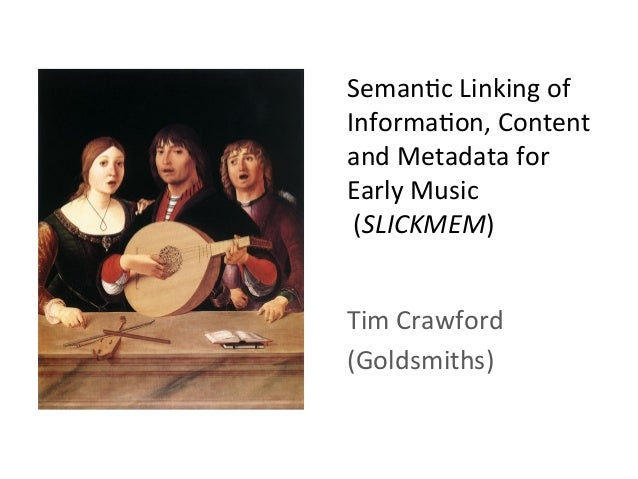 Seman&c	   Linking	   of	    Informa&on,	   Content	    and	   Metadata	   for	    Early	   Music	   	    	   (SLICKMEM)	 ...