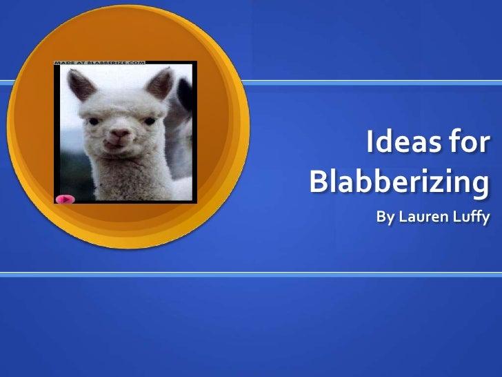 Ideas for Blabberizing<br />By Lauren Luffy<br />