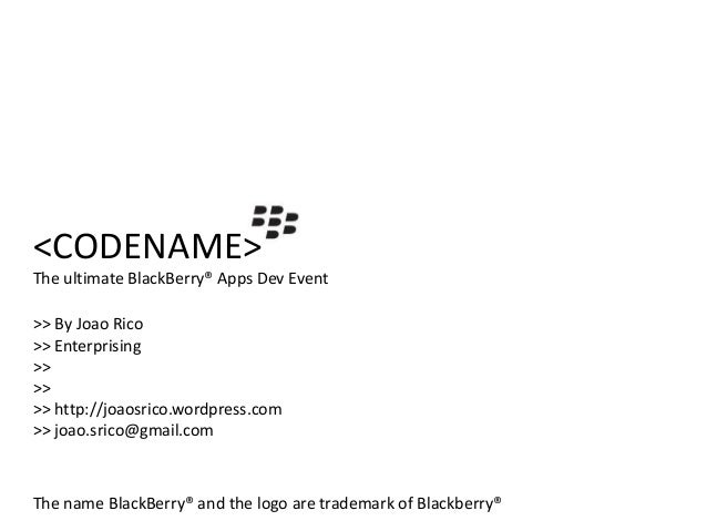 <CODENAME>The ultimate BlackBerry® Apps Dev Event>> By Joao Rico>> Enterprising>>>>>> http://joaosrico.wordpress.com>> joa...