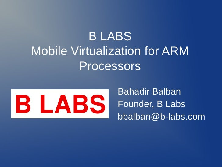 B LABSMobile Virtualization for ARM        Processors               Bahadir Balban               Founder, B Labs          ...