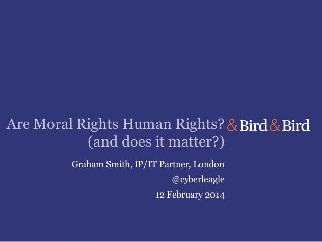 Are Moral Rights Human Rights? (and does it matter?) Graham Smith, IP/IT Partner, London @cyberleagle  12 February 2014