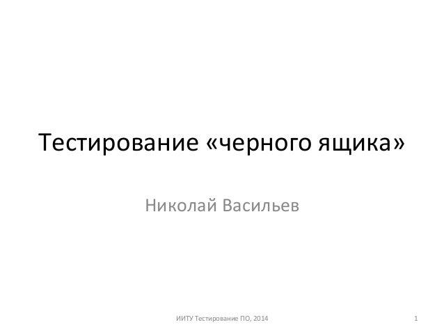 Тестирование  «черного  ящика»   Николай  Васильев   ИИТУ  Тестирование  ПО,  2014   1