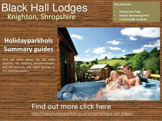 Black Hall Lodges Knighton, Shropshire Key Features • Private Hot Tubs • Indoor Swimming Pool • Countryside Location Find ...