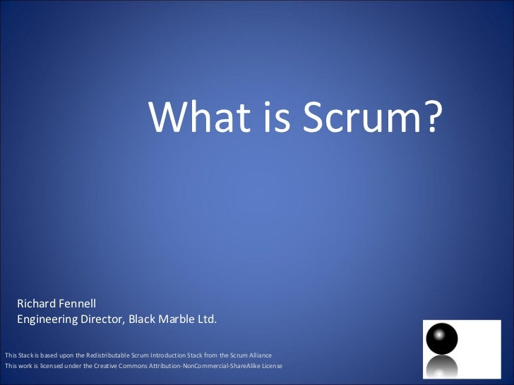 What is Scrum? This Stack is based upon the Redistributable Scrum Introduction Stack from the Scrum Alliance This work is ...