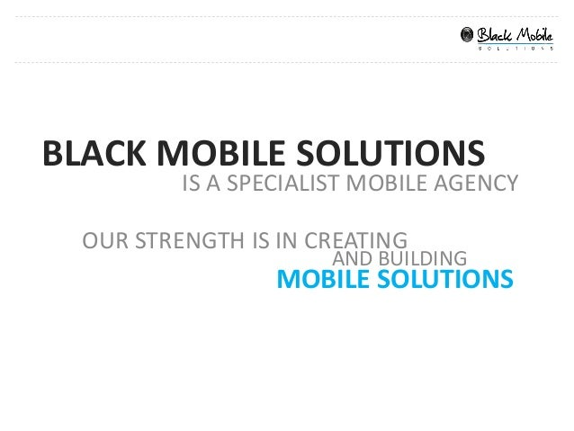 BLACK MOBILE SOLUTIONS          IS A SPECIALIST MOBILE AGENCY  OUR STRENGTH IS IN CREATING                      AND BUILDI...