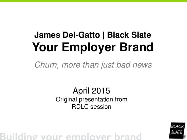 April 2015 Original presentation from RDLC session James Del-Gatto | Black Slate Your Employer Brand Churn, more than just...