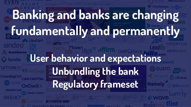 Banking and banks are changing fundamentally and permanently User behavior and expectations Unbundling the bank Regulatory...