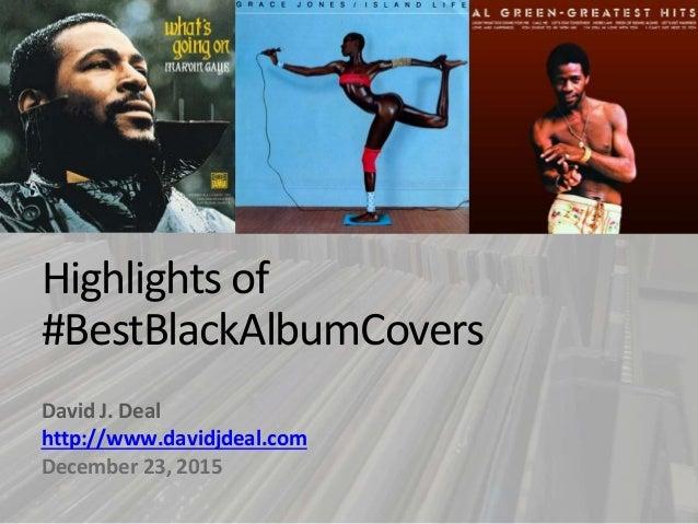 Highlights of #BestBlackAlbumCovers David J. Deal http://www.davidjdeal.com December 23, 2015