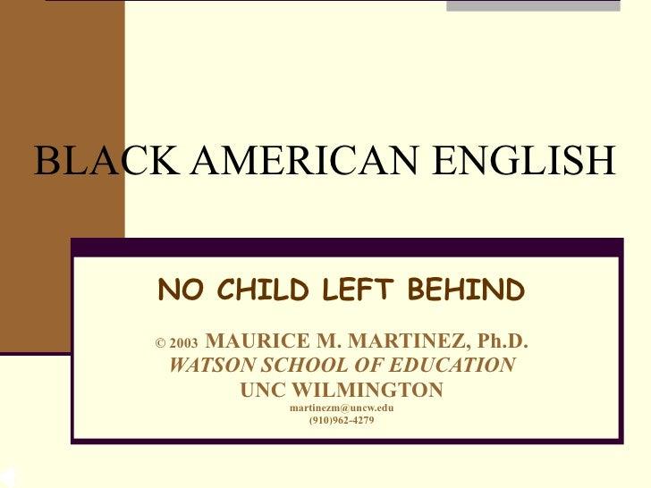 BLACK AMERICAN ENGLISH NO CHILD LEFT BEHIND ©  2003   MAURICE M. MARTINEZ, Ph.D. WATSON SCHOOL OF EDUCATION UNC WILMINGTON...