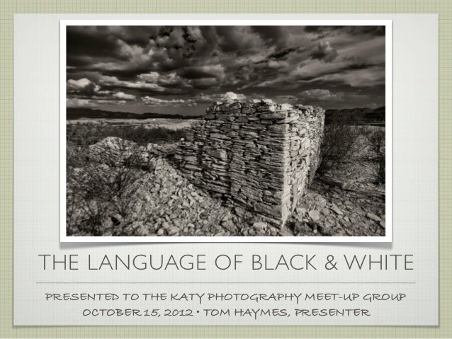 THE LANGUAGE OF BLACK & WHITEPRESENTED TO THE KATY PHOTOGRAPHY MEET-UP GROUP    OCTOBER 15, 2012 • TOM HAYMES, PRESENTER