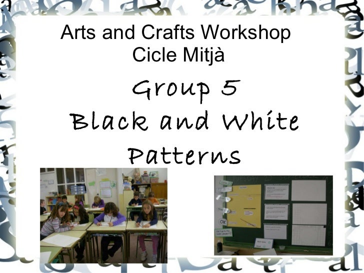 Arts and Crafts Workshop  Cicle Mitjà Group 5 Black and White Patterns