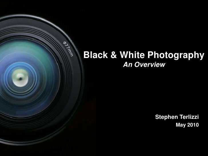 1<br />Black & White Photography<br />An Overview<br />Stephen Terlizzi<br />May 2010<br />1<br />
