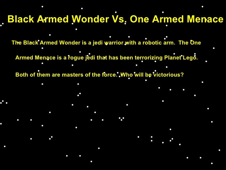 Black Armed Wonder Vs. One Armed Menace The Black Armed Wonder is a jedi warrior with a robotic arm.  The One Armed Menace...