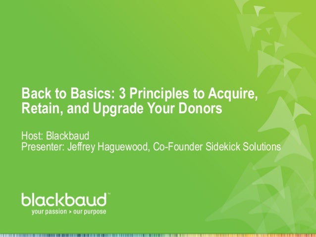 Back to Basics: 3 Principles to Acquire, Retain, and Upgrade Your Donors Host: Blackbaud Presenter: Jeffrey Haguewood, Co-...