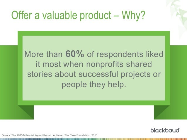 Offer a valuable product – Why? More than 60% of respondents liked it most when nonprofits shared stories about successful...