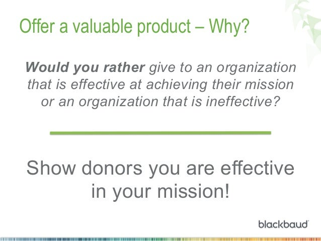 Offer a valuable product – Why? Would you rather give to an organization that is effective at achieving their mission or a...