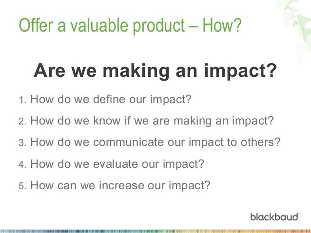 Offer a valuable product – How? Are we making an impact? 1. How do we define our impact? 2. How do we know if we are mak...