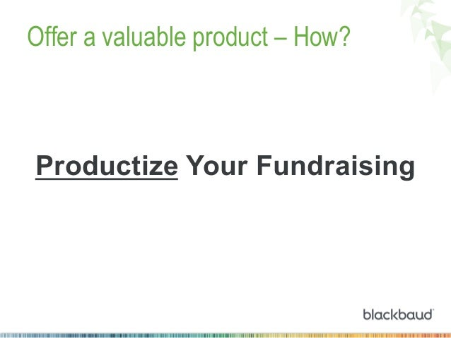 Offer a valuable product – How?  Productize Your Fundraising