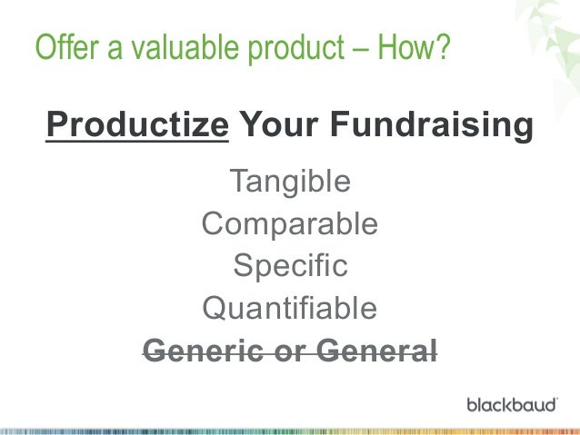 Offer a valuable product – How? Productize Your Fundraising Tangible Comparable Specific Quantifiable Generic or General