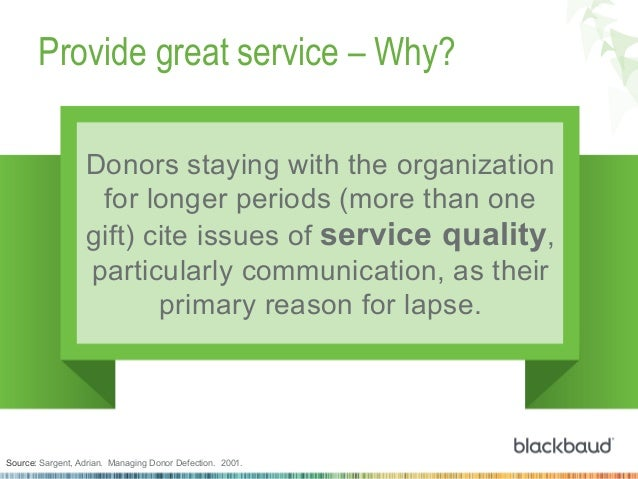 Provide great service – Why? Donors staying with the organization for longer periods (more than one gift) cite issues of s...
