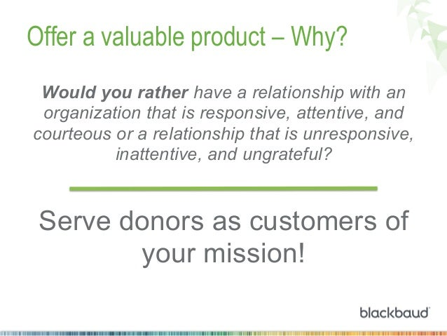 Offer a valuable product – Why? Would you rather have a relationship with an organization that is responsive, attentive, a...