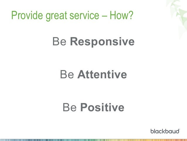 Provide great service – How? Be Responsive Be Attentive Be Positive