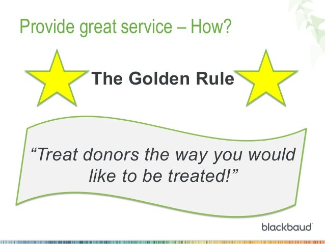 """Provide great service – How? The Golden Rule  """"Treat donors the way you would like to be treated!"""""""