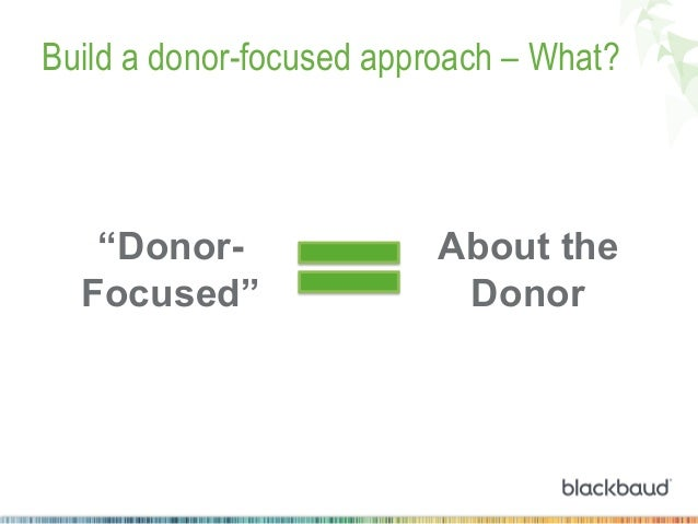 """Build a donor-focused approach – What?  """"DonorFocused""""  About the Donor"""