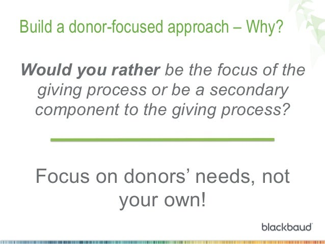 Build a donor-focused approach – Why? Would you rather be the focus of the giving process or be a secondary component to t...