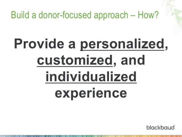 Build a donor-focused approach – How?  Provide a personalized, customized, and individualized experience