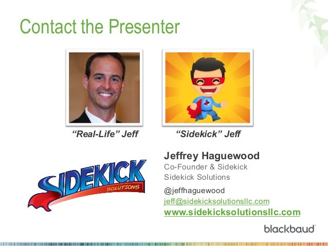 "Contact the Presenter  ""Real-Life"" Jeff  ""Sidekick"" Jeff  Jeffrey Haguewood Co-Founder & Sidekick Sidekick Solutions @jeff..."