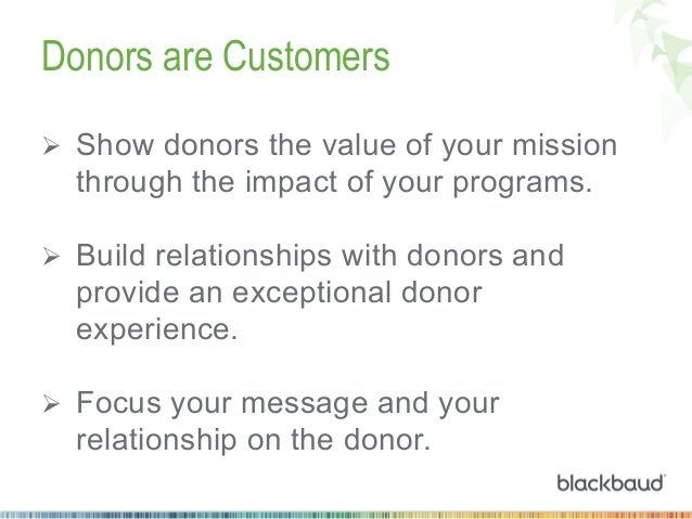 Donors are Customers Ø Show donors the value of your mission  through the impact of your programs. Ø Build relationshi...