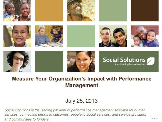 Measure Your Organization's Impact with Performance Management July 25, 2013 Social Solutions is the leading provider of p...