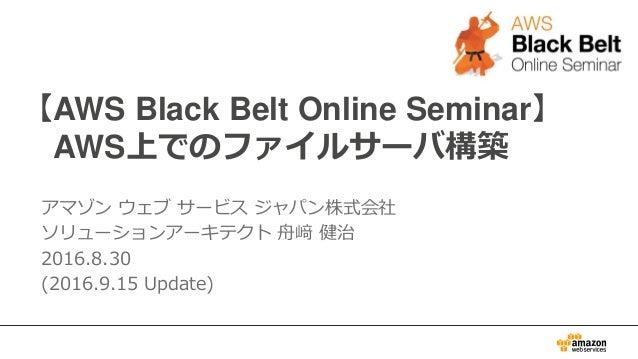 【AWS Black Belt Online Seminar】 AWS上でのファイルサーバ構築 アマゾン ウェブ サービス ジャパン株式会社 ソリューションアーキテクト 舟﨑 健治 2016.8.30 (2016.9.15 Update)