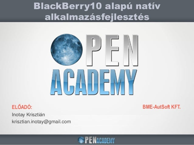 ELŐADÓ:Inotay Krisztiánkrisztian.inotay@gmail.comBlackBerry10 alapú natívalkalmazásfejlesztésBME-AutSoft KFT.