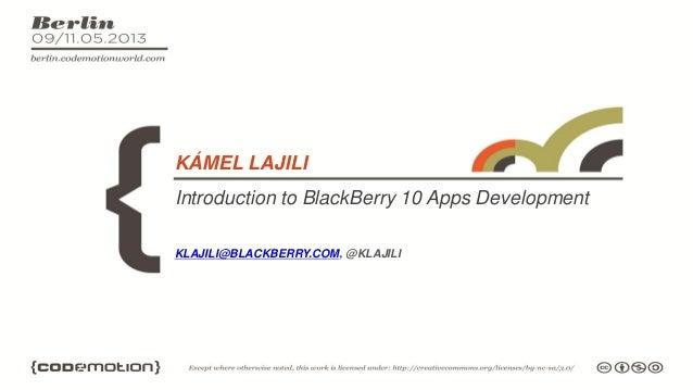 Introduction to BlackBerry 10 Apps DevelopmentKÁMEL LAJILIKLAJILI@BLACKBERRY.COM, @KLAJILI