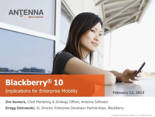 Blackberry® 10Implications for Enterprise Mobility                                February 12, 2013Jim Somers, Chief Marke...