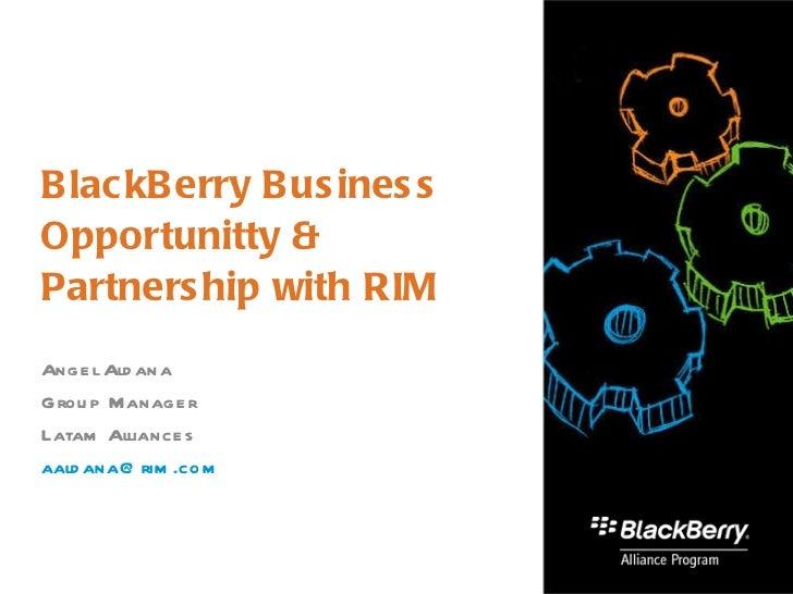 BlackBerry Business Opportunitty & Partnership with RIM Angel Aldana Group Manager  Latam Alliances [email_address]