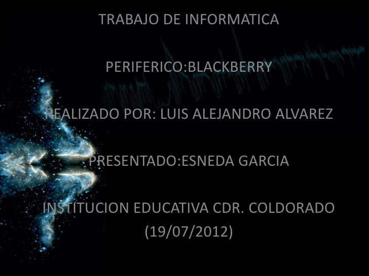 TRABAJO DE INFORMATICA       PERIFERICO:BLACKBERRYREALIZADO POR: LUIS ALEJANDRO ALVAREZ     PRESENTADO:ESNEDA GARCIAINSTIT...
