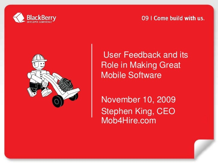 User Feedback and its Role in Making Great Mobile Software<br />November 10, 2009<br />Stephen King, CEOMob4Hire.com<br />