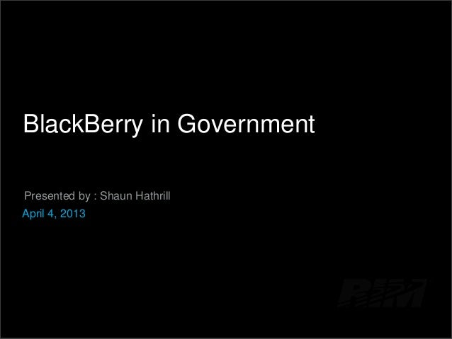 BlackBerry in Government Presented by : Shaun Hathrill April 4, 2013