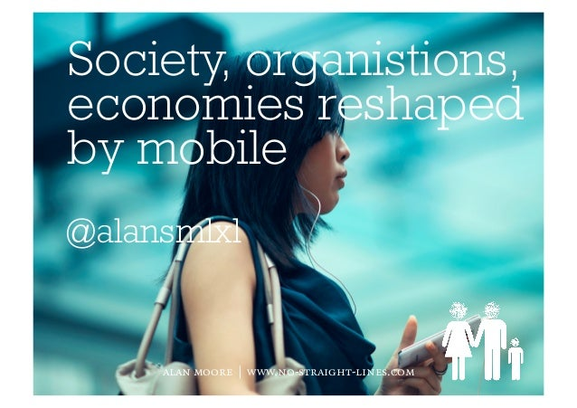 Society, organistions,economies reshapedby mobile@alansmlxlalan moore | www.no-straight-lines.com