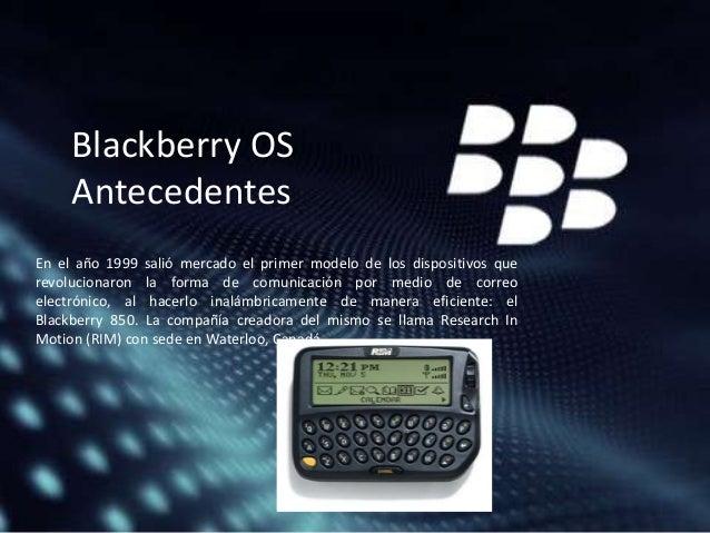 Blackberry OS Antecedentes En el año 1999 salió mercado el primer modelo de los dispositivos que revolucionaron la forma d...
