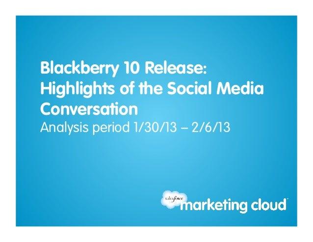 Blackberry 10 Release:Highlights of the Social MediaConversationAnalysis period 1/30/13 – 2/6/13