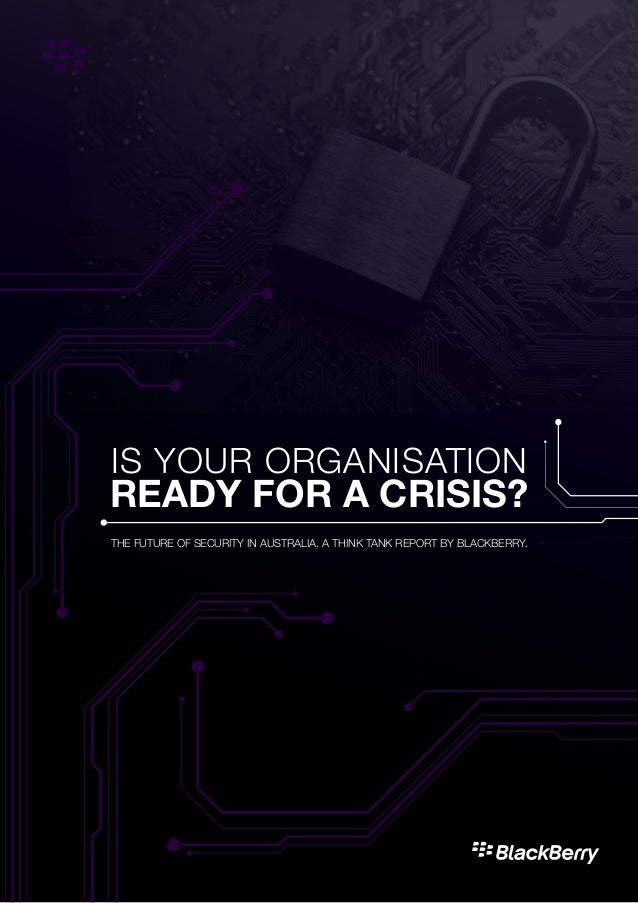 BLACKBERRY INTRODUCTION1 IS YOUR ORGANISATION READY FOR A CRISIS? THE FUTURE OF SECURITY IN AUSTRALIA. A THINK TANK REPORT...