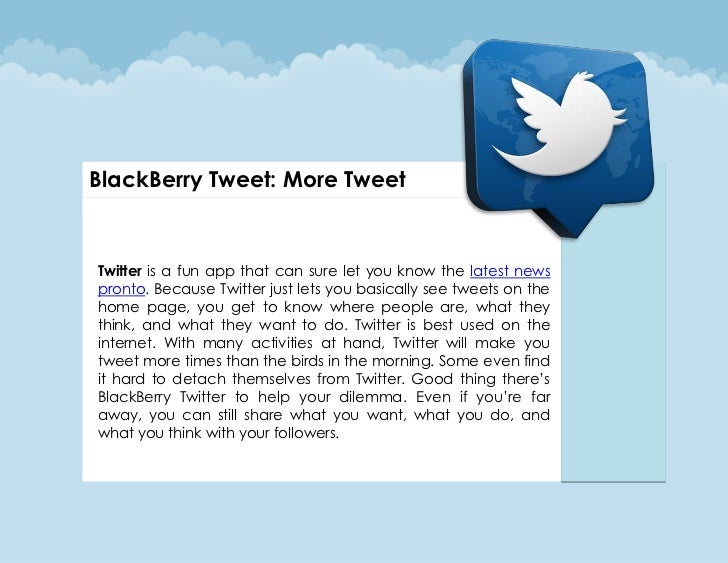 BlackBerry Tweet: More TweetTwitter is a fun app that can sure let you know the latest newspronto. Because Twitter just le...