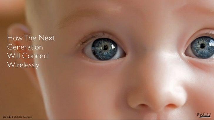 www.blackbird420.com    How The Next    Generation    Will Connect    WirelesslyCopyright © Blackbird Technology